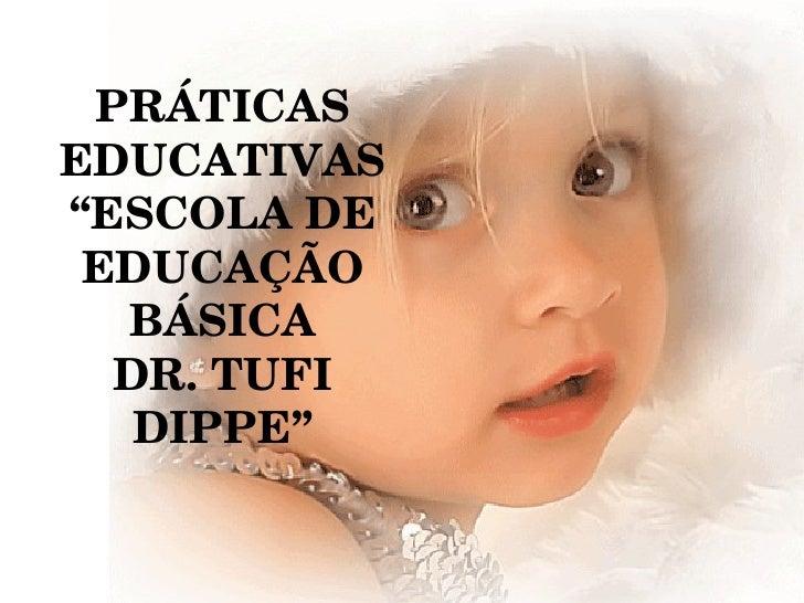 """PRÁTICAS EDUCATIVAS """" ESCOLA DE  EDUCAÇÃO BÁSICA DR. TUFI DIPPE"""""""