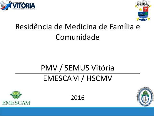 Residência de Medicina de Família e Comunidade PMV / SEMUS Vitória EMESCAM / HSCMV 2016
