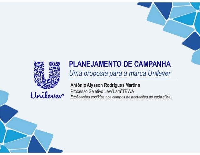 PLANEJAMENTO DE CAMPANHAUma proposta para a marca UnileverAntônio Alysson Rodrigues MartinsProcesso Seletivo Lew'LaraTBWAE...