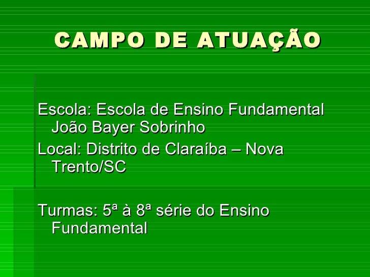 CAMPO DE ATUAÇÃO <ul><li>Escola: Escola de Ensino Fundamental João Bayer Sobrinho </li></ul><ul><li>Local: Distrito de Cla...