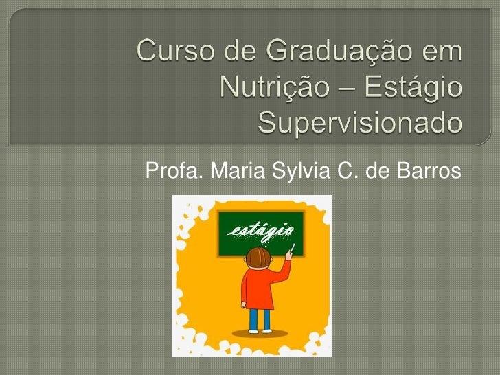 Curso de Graduação em Nutrição – Estágio Supervisionado<br />Profa. Maria Sylvia C. de Barros<br />