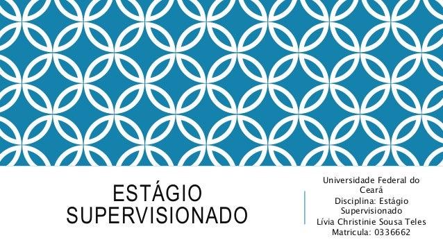 ESTÁGIO SUPERVISIONADO Universidade Federal do Ceará Disciplina: Estágio Supervisionado Lívia Christinie Sousa Teles Matri...