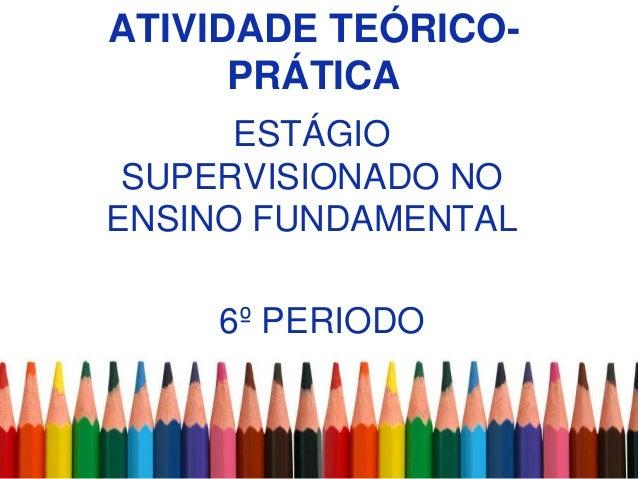 ATIVIDADE TEÓRICO-      PRÁTICA      ESTÁGIO SUPERVISIONADO NOENSINO FUNDAMENTAL    6º PERIODO