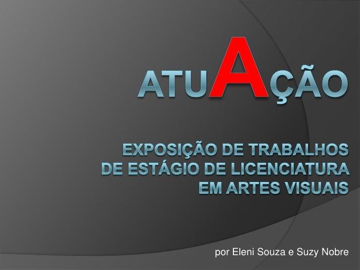 Atuação<br />Exposição de trabalhos de estágio de licenciatura em artes visuais<br />por Eleni Souza e Suzy Nobre<br />