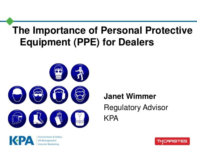 The Importance of Personal Protective Equipment (PPE) for Dealers Janet Wimmer Regulatory Advisor KPA