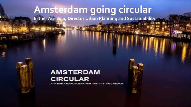 Amsterdam going circular Esther Agricola, Director Urban Planning and Sustainability