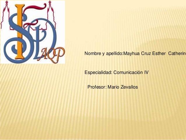 Nombre y apellido:Mayhua Cruz Esther Catherine Especialidad: Comunicación IV Profesor: Mario Zevallos