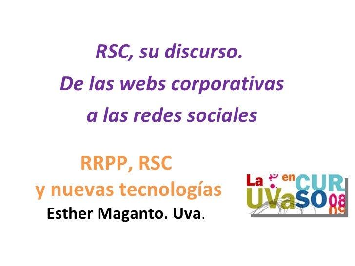 RSC, su discurso.   De las webs corporativas     a las redes sociales       RRPP, RSC y nuevas tecnologías  Esther Maganto...