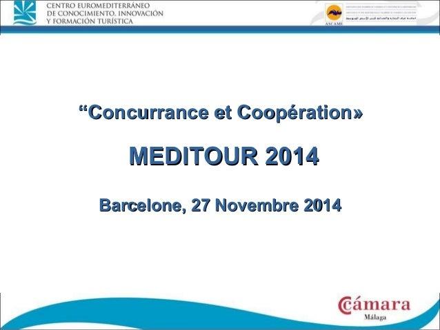 """""""""""Concurrance et CoopérationConcurrance et Coopération»» MEDITOUR 2014MEDITOUR 2014 Barcelone, 27 NovembreBarcelone, 27 No..."""