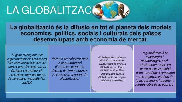 LA GLOBALITZACIÓ La globalització és la difusió en tot el planeta dels models econòmics, polítics, socials i culturals del...