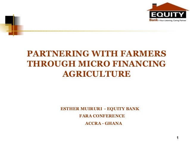 1 PARTNERING WITH FARMERS THROUGH MICRO FINANCING AGRICULTURE ESTHER MUIRURI - EQUITY BANK FARA CONFERENCE ACCRA - GHANA 1
