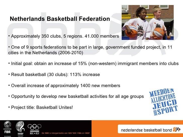 Netherlands Basketball Federation <ul><li>Approximately 350 clubs, 5 regions. 41.000 members  </li></ul><ul><li>One of 9 s...