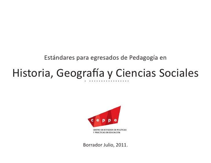 Estándares para egresados de Pedagogía enHistoria, Geografía y Ciencias Sociales                  Borrador Julio, 2011.   ...