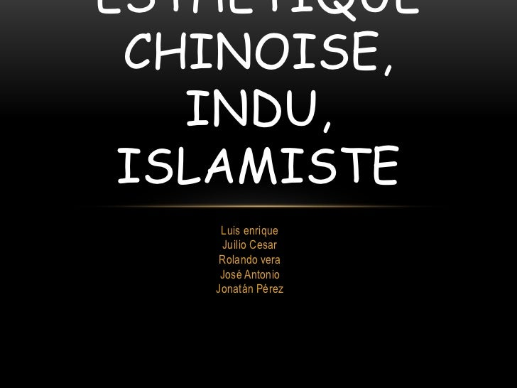 ESTHÉTIQUE CHINOISE,   INDU, ISLAMISTE    Luis enrique    Juilio Cesar    Rolando vera    José Antonio   Jonatán Pérez