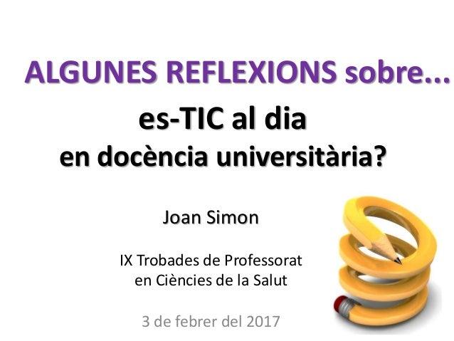 es-TIC al dia en docència universitària? Joan Simon IX Trobades de Professorat en Ciències de la Salut 3 de febrer del 201...