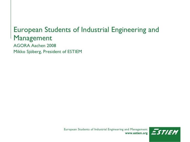 European Students of Industrial Engineering and Management AGORA Aachen 2008 Mikko Sjöberg, President of ESTIEM
