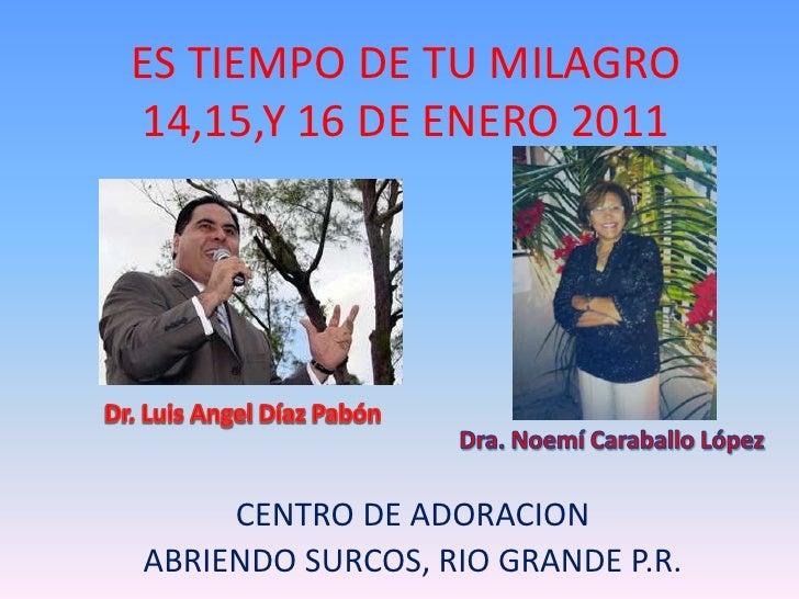 ES TIEMPO DE TU MILAGRO14,15,Y 16 DE ENERO 2011<br />Dr. Luis Angel DíazPabón<br />Dra. Noemí Caraballo López<br />CENTRO ...