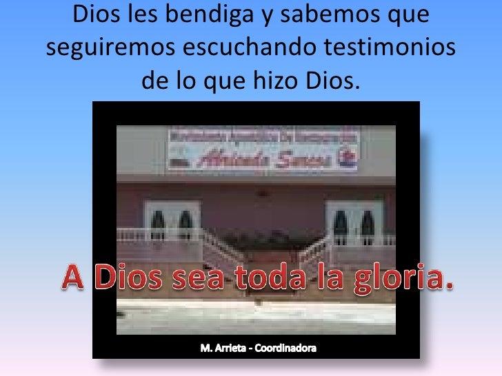 Dios les bendiga y sabemos que seguiremos escuchando testimonios de lo que hizo Dios.<br />A Dios sea toda la gloria.<br /...