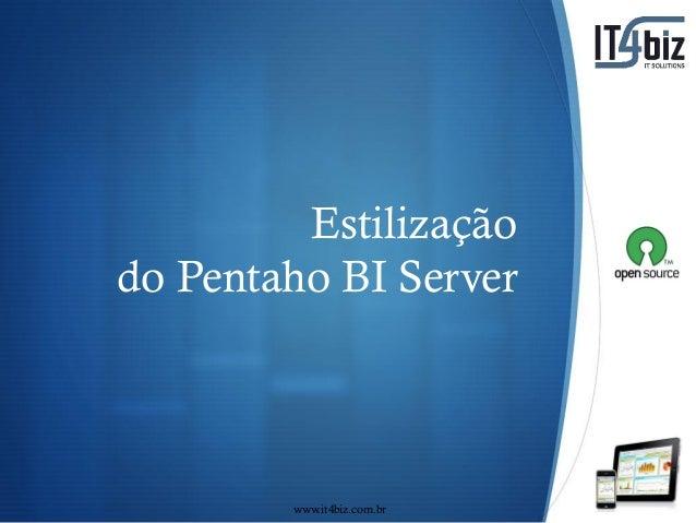 Estilização do Pentaho BI Server  S www.it4biz.com.br