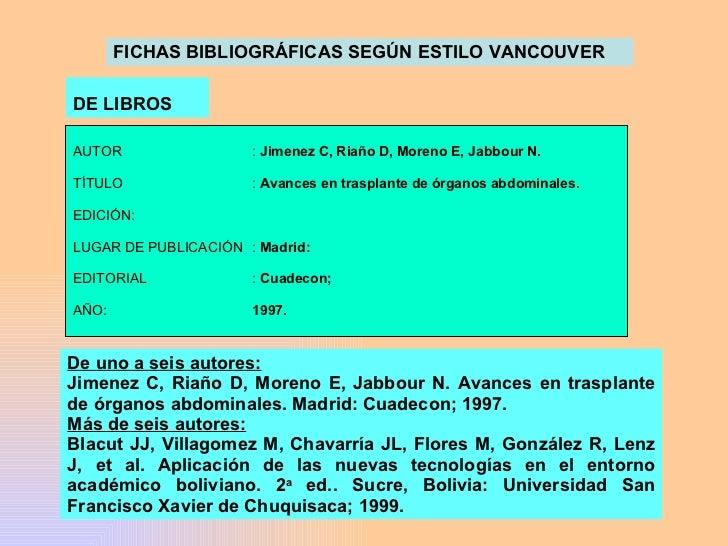 FICHAS BIBLIOGRÁFICAS SEGÚN ESTILO VANCOUVER DE LIBROS  De uno a seis autores: Jimenez C, Riaño D, Moreno E, Jabbour N. Av...