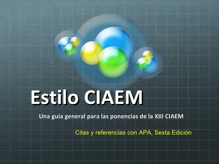 Estilo CIAEM  Una guía general para las ponencias de la XIII CIAEM Citas y referencias con APA, Sexta Edición