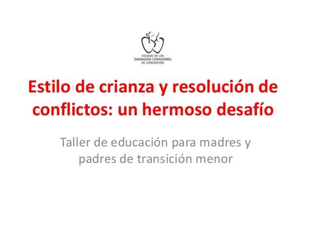 Estilo de crianza y resolución de  conflictos: un hermoso desafío  Taller de educación para madres y  padres de transición...