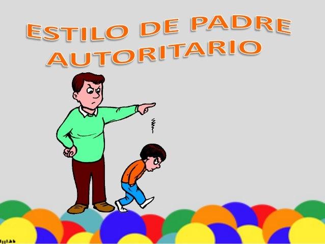 Los Padres Autoritarios          siempre tratan de          estar en control y          ejercer control sobre          los...