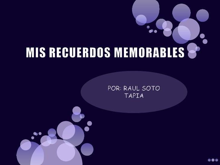 MIS RECUERDOS MEMORABLES<br />POR: RAUL SOTO TAPIA<br />