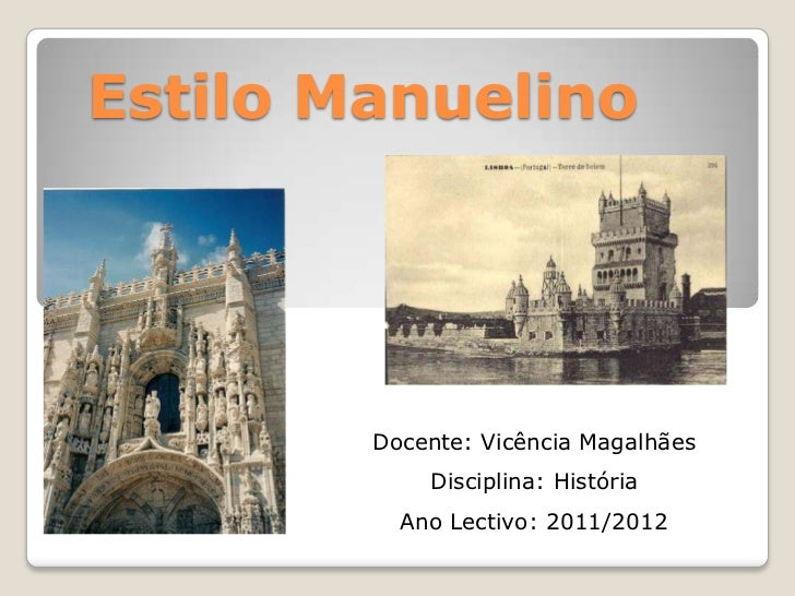 Estilo Manuelino        Docente: Vicência Magalhães            Disciplina: História          Ano Lectivo: 2011/2012