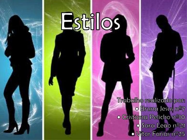Estilos<br />Trabalho realizado por:<br />• Bruna Jesus nº7<br />• Cristiana Pelicho nº10<br />• Sara Leão nº21<br />• Vít...