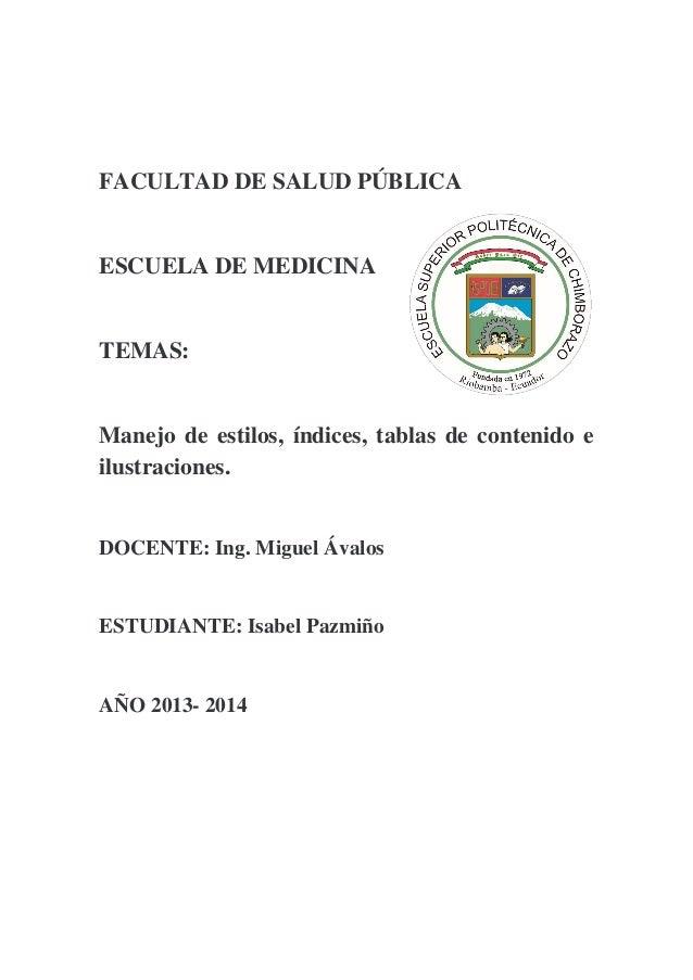 FACULTAD DE SALUD PÚBLICA  ESCUELA DE MEDICINA  TEMAS:  Manejo de estilos, índices, tablas de contenido e ilustraciones.  ...