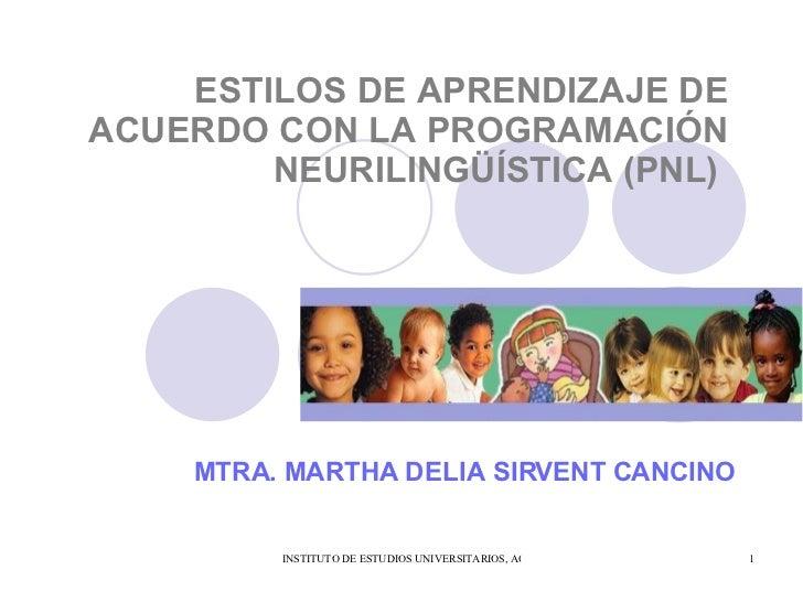 ESTILOS DE APRENDIZAJE DE ACUERDO CON LA PROGRAMACIÓN NEURILINGÜÍSTICA (PNL)   MTRA. MARTHA DELIA SIRVENT CANCINO
