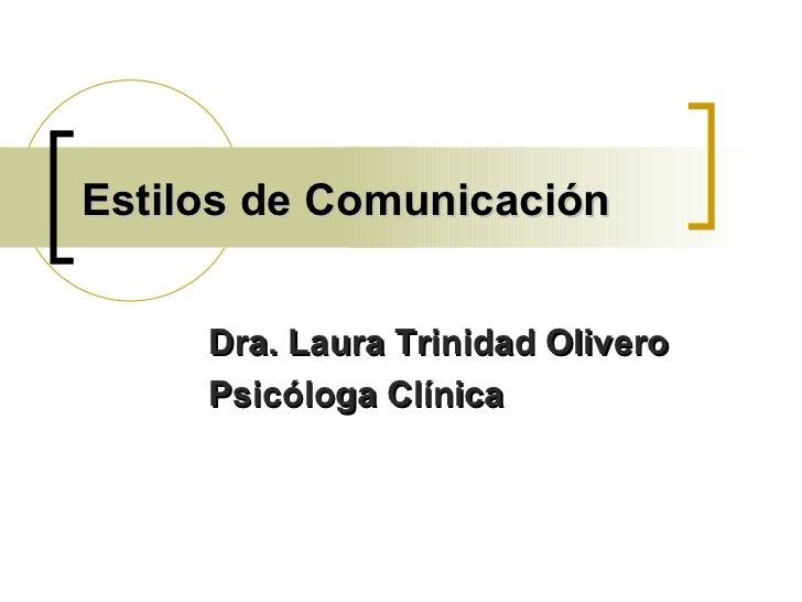Estilos de Comunicación Dra. Laura Trinidad Olivero Psicóloga Clínica