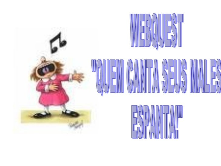 """WEBQUEST """"QUEM CANTA SEUS MALES  ESPANTA!"""""""