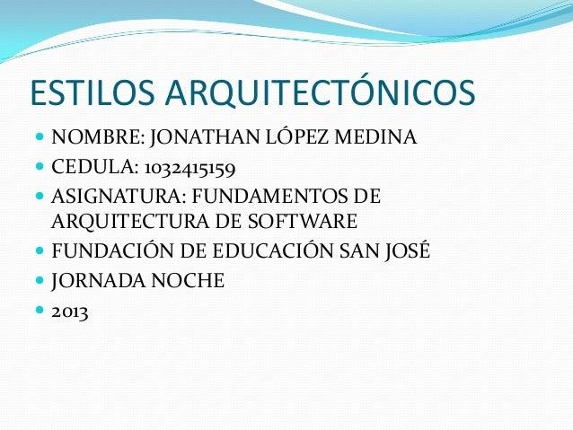 ESTILOS ARQUITECTÓNICOS NOMBRE: JONATHAN LÓPEZ MEDINA CEDULA: 1032415159 ASIGNATURA: FUNDAMENTOS DEARQUITECTURA DE SOFT...