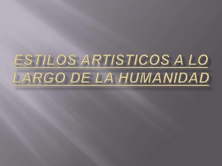 ESTILOS ARTISTICOS A LO LARGO DE LA HUMANIDAD<br />