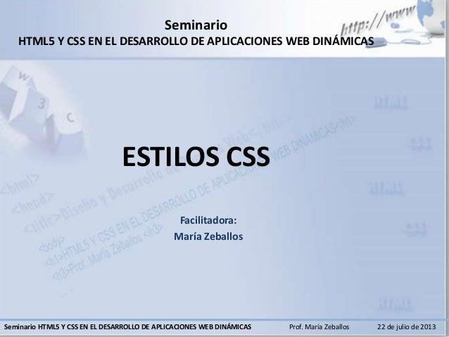 22 de julio de 2013Prof. María ZeballosSeminario HTML5 Y CSS EN EL DESARROLLO DE APLICACIONES WEB DINÁMICAS Seminario HTML...