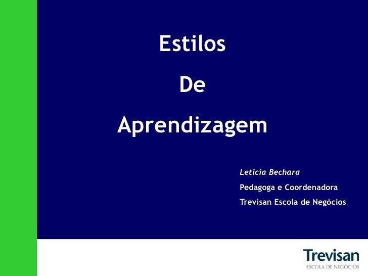 Estilos <br />De <br />Aprendizagem<br />Leticia Bechara<br />Pedagoga e Coordenadora<br />Trevisan Escola de Negócios<br />