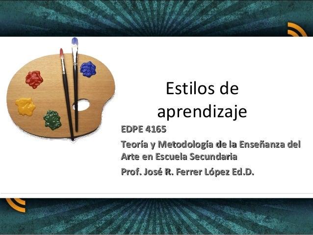 Estilos de aprendizaje EDPE 4165EDPE 4165 Teoría y Metodología de la Enseñanza delTeoría y Metodología de la Enseñanza del...