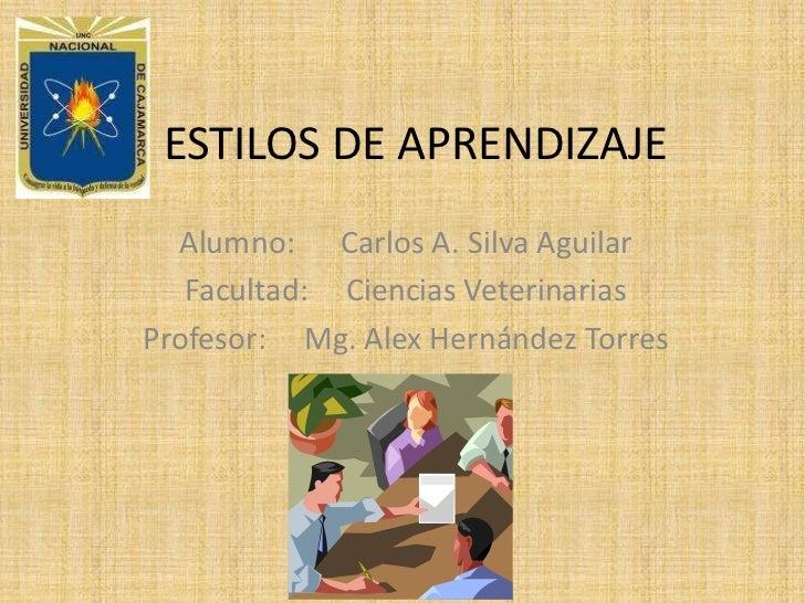 ESTILOS DE APRENDIZAJE<br />Alumno:Carlos A. Silva Aguilar<br />Facultad:Ciencias Veterinarias<br />Profesor:Mg. Alex H...