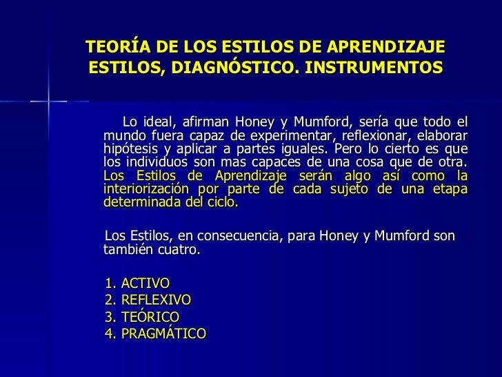 TEORÍA DE LOS ESTILOS DE APRENDIZAJE ESTILOS, DIAGNÓSTICO. INSTRUMENTOS <ul><li>Lo ideal, afirman Honey y Mumford, sería q...