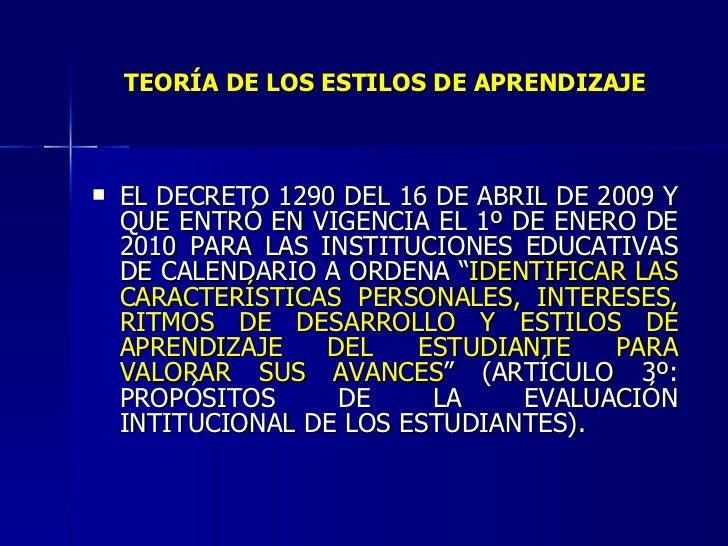 TEORÍA DE LOS ESTILOS DE APRENDIZAJE <ul><li>EL DECRETO 1290 DEL 16 DE ABRIL DE 2009 Y QUE ENTRÓ EN VIGENCIA EL 1º DE ENER...
