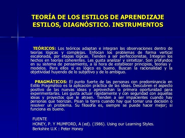 TEORÍA DE LOS ESTILOS DE APRENDIZAJE ESTILOS, DIAGNÓSTICO. INSTRUMENTOS <ul><li>TEÓRICOS:  Los teóricos adaptan e integran...