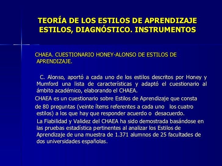 TEORÍA DE LOS ESTILOS DE APRENDIZAJE ESTILOS, DIAGNÓSTICO. INSTRUMENTOS <ul><li>CHAEA. CUESTIONARIO HONEY-ALONSO DE ESTILO...