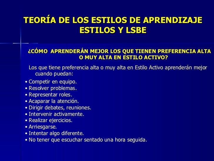 TEORÍA DE LOS ESTILOS DE APRENDIZAJE ESTILOS Y LSBE <ul><li>¿CÓMO  APRENDERÁN MEJOR LOS QUE TIENEN PREFERENCIA ALTA O MUY ...