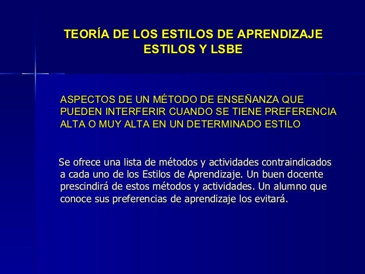 TEORÍA DE LOS ESTILOS DE APRENDIZAJE ESTILOS Y LSBE <ul><li>ASPECTOS DE UN MÉTODO DE ENSEÑANZA QUE PUEDEN INTERFERIR CUAND...