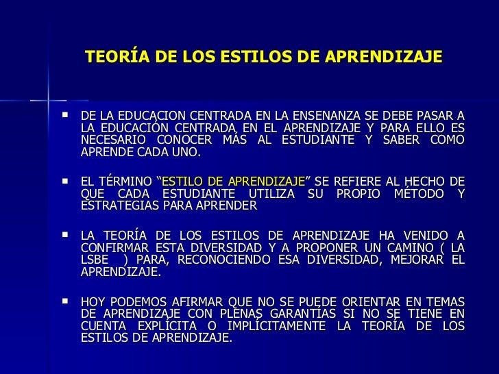 TEORÍA DE LOS ESTILOS DE APRENDIZAJE <ul><li>DE LA EDUCACIÓN CENTRADA EN LA ENSEÑANZA SE DEBE PASAR A LA EDUCACIÓN CENTRAD...