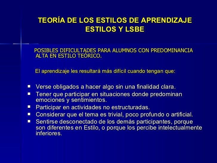 TEORÍA DE LOS ESTILOS DE APRENDIZAJE ESTILOS Y LSBE <ul><li>POSIBLES DIFICULTADES PARA ALUMNOS CON PREDOMINANCIA ALTA EN E...