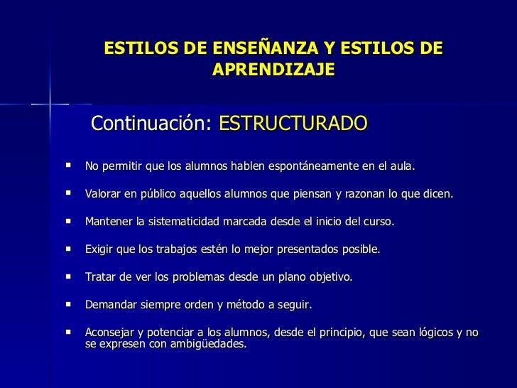 ESTILOS DE ENSEÑANZA Y ESTILOS DE APRENDIZAJE <ul><li>Continuación:  ESTRUCTURADO </li></ul><ul><li>No permitir que los al...