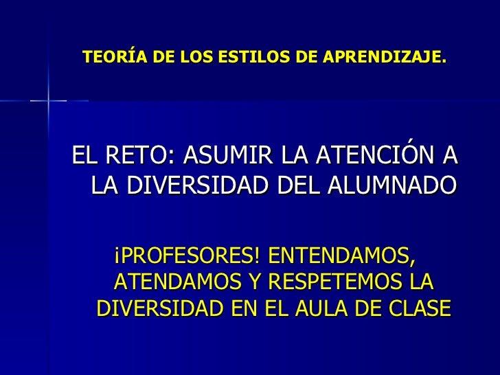 TEORÍA DE LOS ESTILOS DE APRENDIZAJE. <ul><li>EL RETO: ASUMIR LA ATENCIÓN A LA DIVERSIDAD DEL ALUMNADO </li></ul><ul><li>¡...